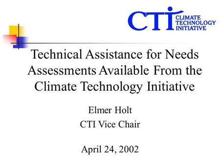 Technical Assistance for Needs Assessments Available From the Climate Technology Initiative Elmer Holt CTI Vice Chair April 24, 2002.
