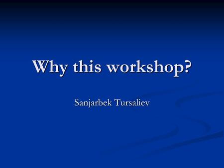 Why this workshop? Sanjarbek Tursaliev. Objectives To get to know each other To get to know each other To get to know the project mechanism in detail.