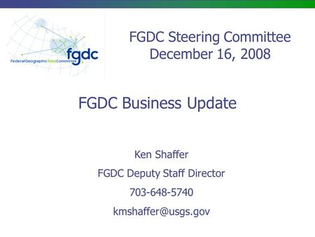 FGDC Steering Committee December 16, 2008 FGDC Business Update Ken Shaffer FGDC Deputy Staff Director 703-648-5740