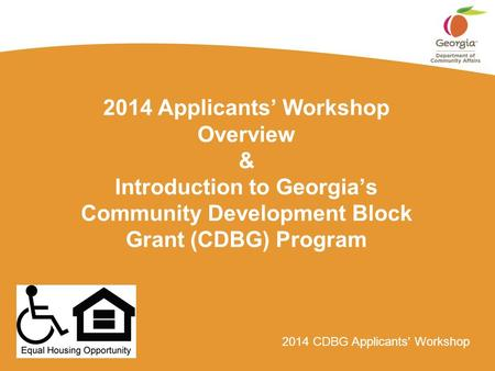 2014 CDBG Applicants' Workshop 2014 Applicants' Workshop Overview & Introduction to Georgia's Community Development Block Grant (CDBG) Program.