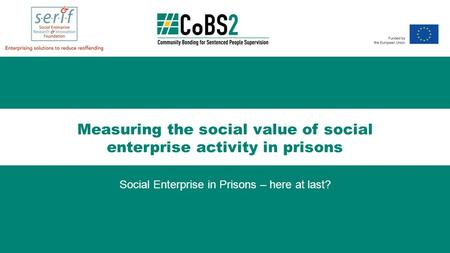 Measuring the social value of social enterprise activity in prisons Social Enterprise in Prisons – here at last?