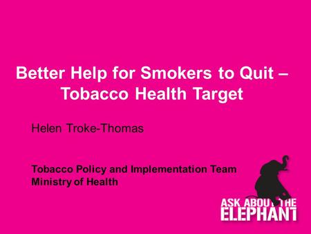 Better Help for Smokers to Quit – Tobacco Health Target Helen Troke-Thomas Tobacco Policy and Implementation Team Ministry of Health.