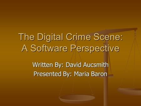 The Digital Crime Scene: A Software Perspective Written By: David Aucsmith Presented By: Maria Baron.
