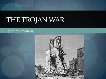 By: Andy Pressman THE TROJAN WAR. Why did the war happen? (Real) Mostly because of the taxation of all ships coming through the Sea of Marmara which made.