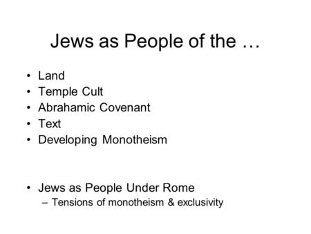 Jews as People of the … Land Temple Cult Abrahamic Covenant Text Developing Monotheism Jews as People Under Rome –Tensions of monotheism & exclusivity.