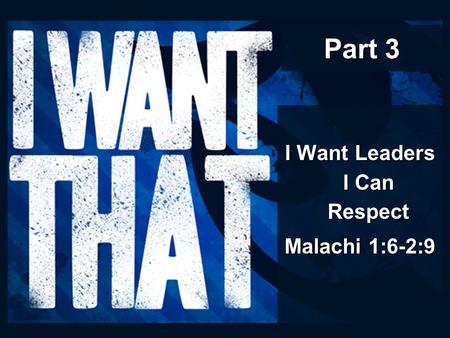 Part 3 I Want Leaders I Can Respect Malachi 1:6-2:9.