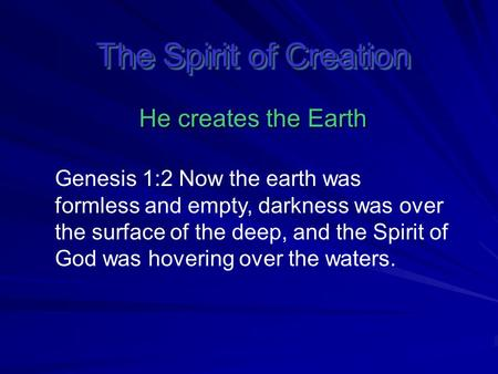 The Spirit of Creation He creates the Earth Genesis 1:2 Now the earth was formless and empty, darkness was over the surface of the deep, and the Spirit.