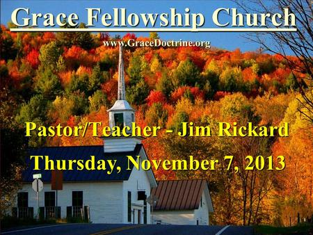 Grace Fellowship Church Pastor/Teacher - Jim Rickard www.GraceDoctrine.org Thursday, November 7, 2013.