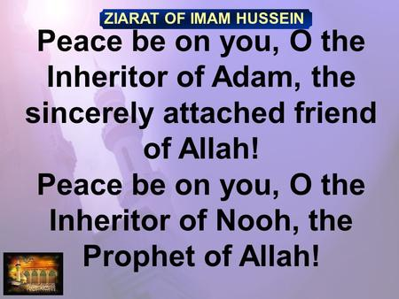 ZIARAT OF IMAM HUSSEIN Peace be on you, O the Inheritor of Adam, the sincerely attached friend of Allah! Peace be on you, O the Inheritor of Nooh, the.
