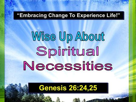 """Embracing Change To Experience Life!"" Genesis 26:24,25."