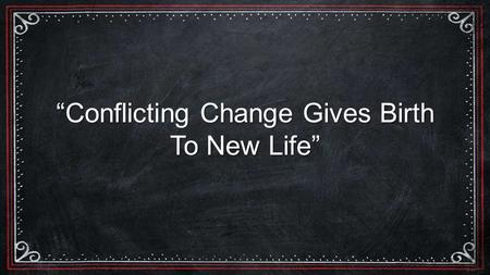 """Conflicting Change Gives Birth To New Life""."