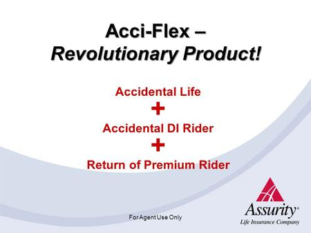 For Agent Use Only Acci-Flex – Revolutionary Product! Accidental Life + Accidental DI Rider + Return of Premium Rider.
