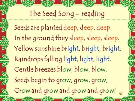 Seeds are planted deep, deep, deep. In the ground they sleep, sleep, sleep. Yellow sunshine bright, bright, bright. Raindrops falling light, light, light.