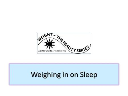 Weighing in on Sleep. A good night's sleep-- Allows us to relax, restore and revitalize our bodies Is as important as exercise or a healthy eating plan.