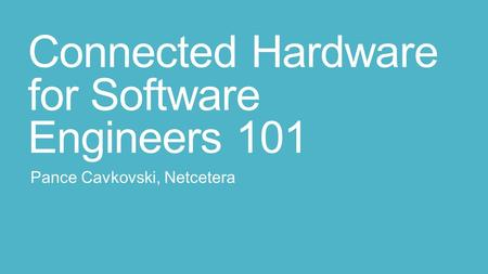 Connected Hardware for Software Engineers 101 Pance Cavkovski, Netcetera.