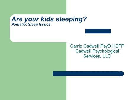 Are your kids sleeping? Pediatric Sleep Issues Carrie Cadwell PsyD HSPP Cadwell Psychological Services, LLC.