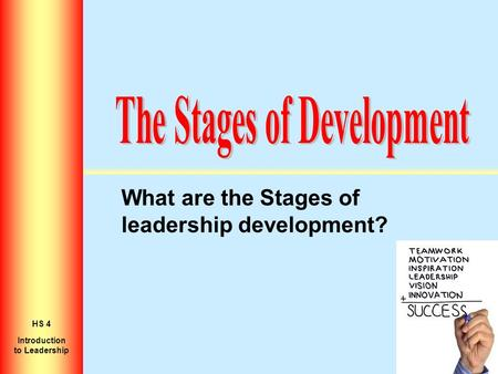 What are the Stages of leadership development? Introduction to Personal Growth HS 2 Introduction to Leadership HS 4.