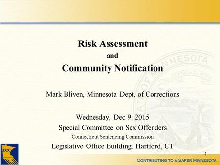 Risk Assessment and Community Notification Mark Bliven, Minnesota Dept. of Corrections Wednesday, Dec 9, 2015 Special Committee on Sex Offenders Connecticut.
