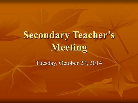 Secondary Teacher's Meeting Tuesday, October 29, 2014.