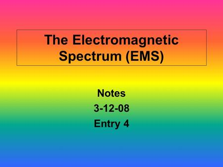 The Electromagnetic Spectrum (EMS) Notes 3-12-08 Entry 4.