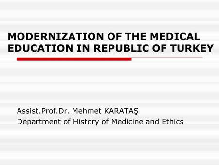 MODERNIZATION OF THE MEDICAL EDUCATION IN REPUBLIC OF TURKEY Assist.Prof.Dr. Mehmet KARATAŞ Department of History of Medicine and Ethics.