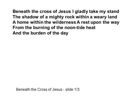 Beneath the cross of Jesus I gladly take my stand The shadow of a mighty rock within a weary land A home within the wilderness A rest upon the way From.