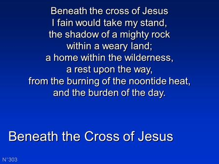 Beneath the Cross of Jesus N°303 Beneath the cross of Jesus I fain would take my stand, the shadow of a mighty rock within a weary land; a home within.