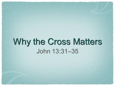 Why the Cross Matters John 13:31–35. The cross displays God's glory.