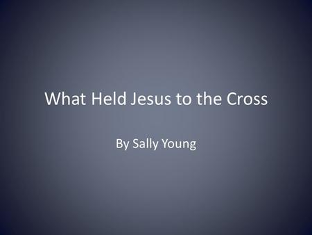 What Held Jesus to the Cross By Sally Young. Text 910-5551 What do you think held Jesus to the Cross? What truly Held him on the Cross?