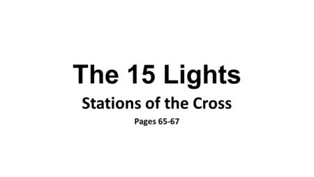 The 15 Lights Stations of the Cross Pages 65-67. Light 1 Tavern Jesus condemned to death.