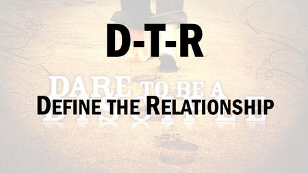 D-T-R D EFINE THE R ELATIONSHIP. T HE C OST OF B EING A D ISCIPLE L UKE 9:23-27.