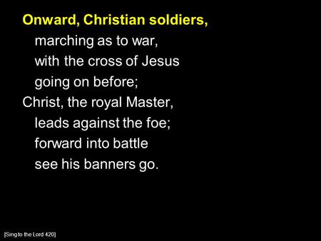 Onward, Christian soldiers, marching as to war, with the cross of Jesus going on before; Christ, the royal Master, leads against the foe; forward into.