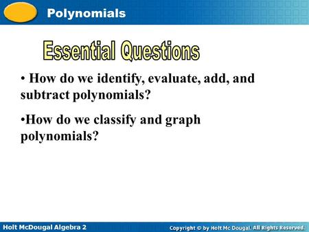 Holt McDougal Algebra 2 Polynomials How do we identify, evaluate, add, and subtract polynomials? How do we classify and graph polynomials?