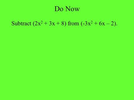 Do Now Subtract (2x 2 + 3x + 8) from (-3x 2 + 6x – 2).