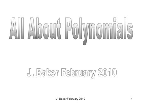 J. Baker February 20101. 2 Monomials: a number, variable, or the product of quotient of a number and variable. Polynomial: a monomial or the sum of 2.