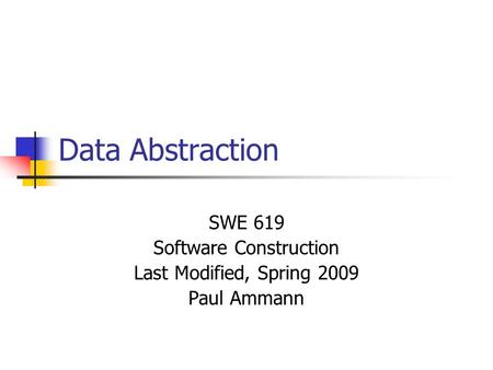 Data Abstraction SWE 619 Software Construction Last Modified, Spring 2009 Paul Ammann.