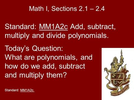 Math I, Sections 2.1 – 2.4 Standard: MM1A2c Add, subtract, multiply and divide polynomials. Today's Question: What are polynomials, and how do we add,