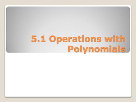 5.1 Operations with Polynomials. Recall these properties of exponents.
