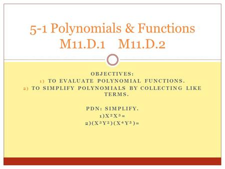 OBJECTIVES: 1) TO EVALUATE POLYNOMIAL FUNCTIONS. 2) TO SIMPLIFY POLYNOMIALS BY COLLECTING LIKE TERMS. PDN: SIMPLIFY. 1)X²X³= 2)(X³Y²)(XY)= 5-1 Polynomials.