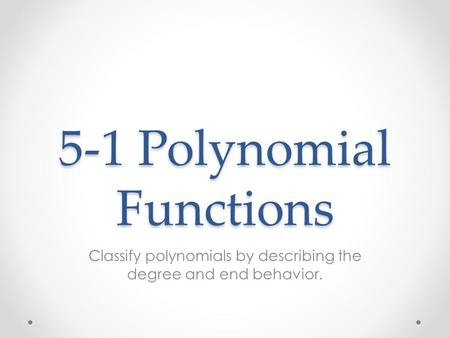 5-1 Polynomial Functions Classify polynomials by describing the degree and end behavior.