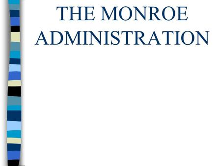 THE MONROE ADMINISTRATION. James Monroe was elected president in 1816. The time period after the War of 1812 was known as the Era of Good Feelings. There.