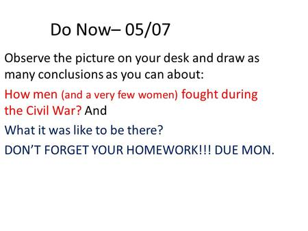 Do Now– 05/07 Observe the picture on your desk and draw as many conclusions as you can about: How men (and a very few women) fought during the Civil War?