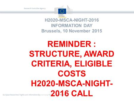 European Researchers' nights 2016- Information Day- 10-11-2015- REA A4-Colette RENIER Research Executive Agency H2020-MSCA-NIGHT-2016 INFORMATION DAY Brussels,