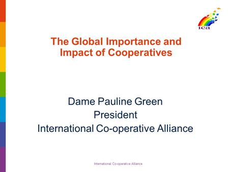 International Co-operative Alliance The Global Importance and Impact of Cooperatives Dame Pauline Green President International Co-operative Alliance.
