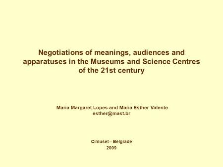 Negotiations of meanings, audiences and apparatuses in the Museums and Science Centres of the 21st century Cimuset – Belgrade 2009 Maria Margaret Lopes.