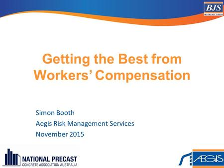 Getting the Best from Workers' Compensation Simon Booth Aegis Risk Management Services November 2015.