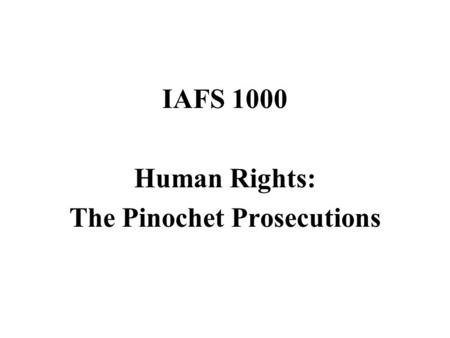 IAFS 1000 Human Rights: The Pinochet Prosecutions.