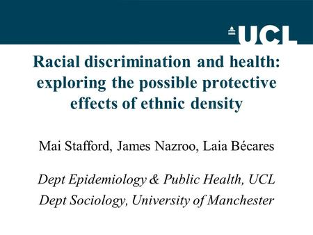 Racial discrimination and health: exploring the possible protective effects of ethnic density Mai Stafford, James Nazroo, Laia Bécares Dept Epidemiology.