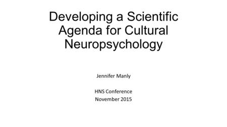 Developing a Scientific Agenda for Cultural Neuropsychology Jennifer Manly HNS Conference November 2015.