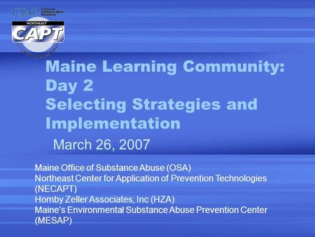 Maine Learning Community: Day 2 Selecting Strategies and Implementation March 26, 2007 Maine Office of Substance Abuse (OSA) Northeast Center for Application.